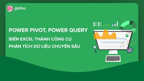 Power Pivot, Power Query - Biến Excel thành công cụ Phân tích dữ liệu chuyên sâu