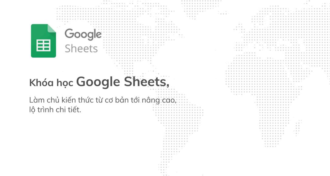 Google Sheets từ cơ bản tới nâng cao, công cụ thay thế Excel tuyệt vời để làm việc